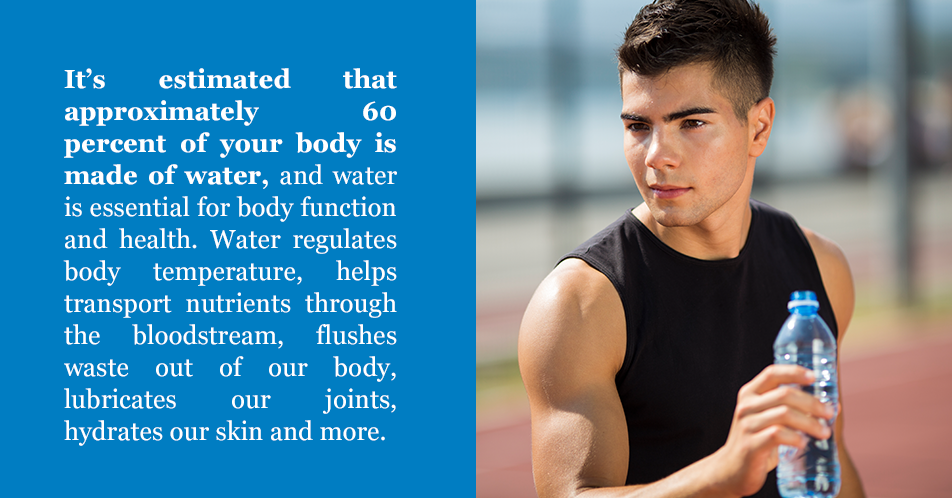 It's estimated that approximately 60 percent of your body is made of water, and water is essential for body function and health. Water regulates body temperature, helps transport nutrients through the bloodstream, flushes waste out of our body, lubricates our joints, hydrates our skinand more.