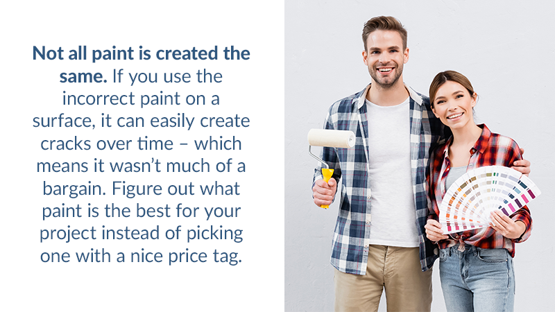 Not all paint is created the same. If you use the incorrect paint on a surface, it can easily create cracks over time – which means it wasn't much of a bargain. Figure out what paint is the best for your project instead of picking one with a nice price tag.