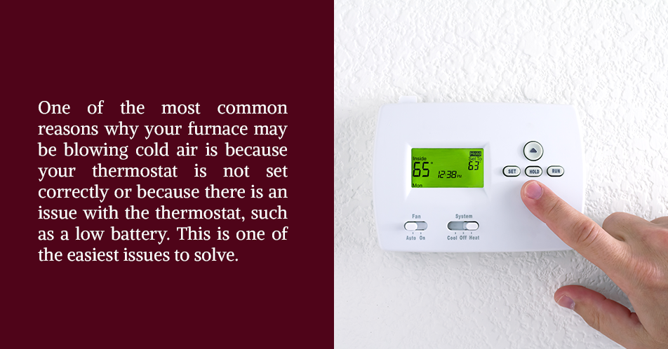 One of the most common reasons why your furnace may be blowing cold air is because your thermostat is not set correctly or because there is an issue with the thermostat, such as a low battery. This is one of the easiest issues to solve.