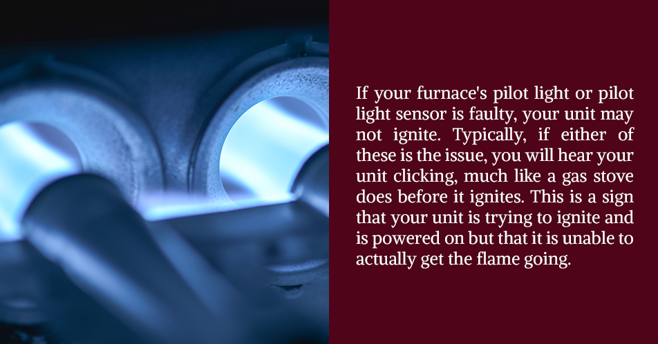 If your furnace's pilot light or pilot light sensor is faulty, your unit may not ignite. Typically, if either of these is the issue, you will hear your unit clicking, much like a gas stove does before it ignites. This is a sign that your unit is trying to ignite and is powered on but that it is unable to actually get the flame going.