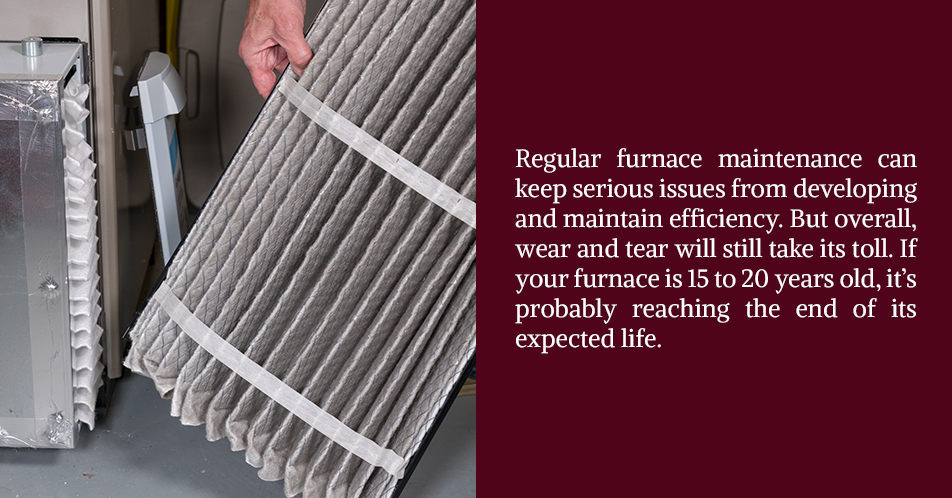 Regular furnace maintenance can keep serious issues from developing and maintain efficiency. But overall, wear and tear will still take its toll. If your furnace is 15 to 20 years old, it's probably reaching the end of its expected life.