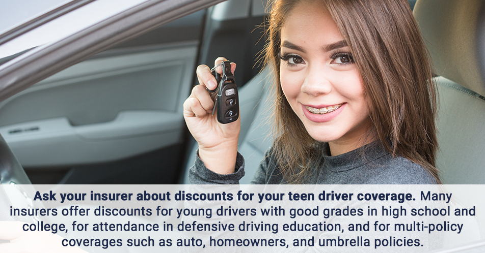 Ask your insurer about discounts for your teen driver coverage. Many insurers offer discounts for young drivers with good grades in high school and college, for attendance in defensive driving education, and for multi-policy coverages such as auto, homeowners, and umbrella policies.