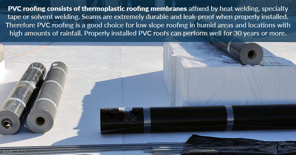PVC roofing consists of thermoplastic roofing membranes affixed by heat welding, specialty tape or solvent welding. Seams are extremely durable and leak-proof when properly installed. Therefore PVC roofing is a good choice for low slope roofing in humid areas and locations with high amounts of rainfall. Properly installed PVC roofs can perform well for 30 years or more.
