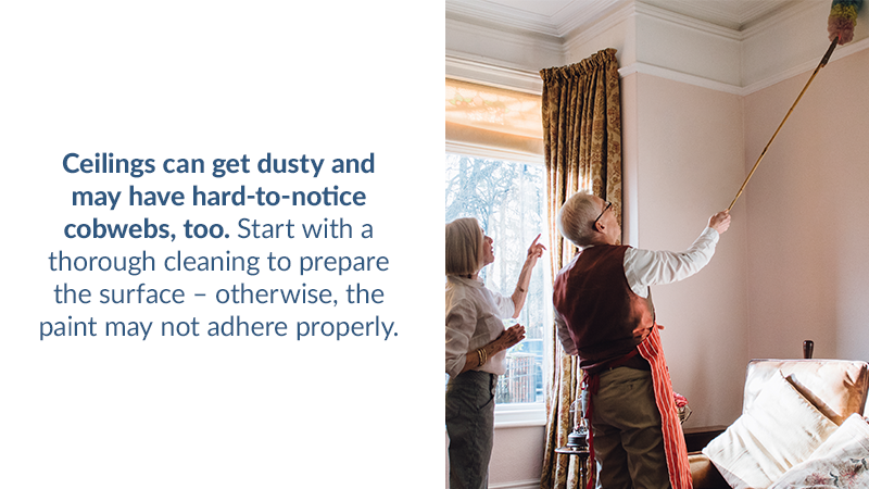 Ceilings can get dusty and may have hard-to-notice cobwebs, too. Start with a thorough cleaning to prepare the surface – otherwise, the paint may not adhere properly.