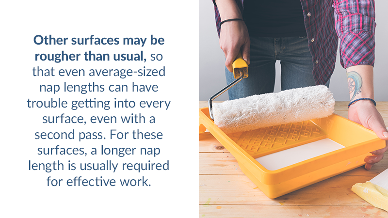 Other surfaces may be rougher than usual, so that even average-sized nap lengths can have trouble getting into every surface, even with a second pass. For these surfaces, a longer nap length is usually required for effective work.
