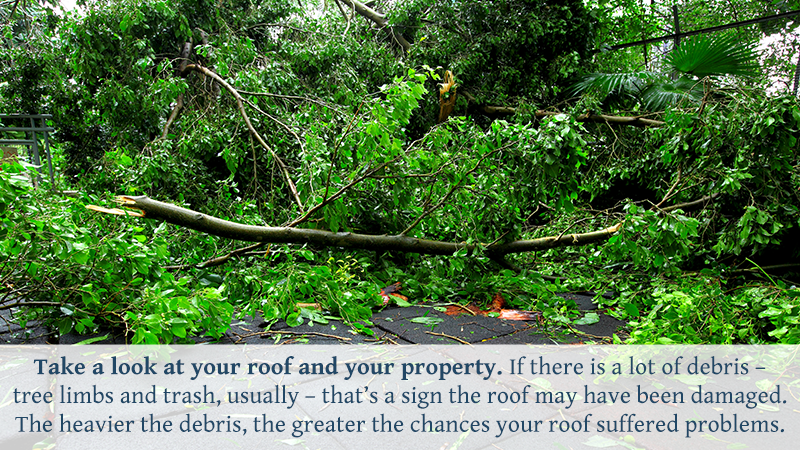 Take a look at your roof and your property. If there is a lot of debris – tree limbs and trash, usually – that's a sign the roof may have been damaged. The heavier the debris, the greater the chances your roof suffered problems.