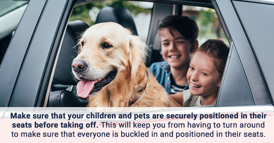 Make sure that your children and pets are securely positioned in their seats before taking off. This will keep you from having to turn around to make sure that everyone is buckled in and positioned in their seats. It is also a good idea to keep pets in their places and not allow them to roam the vehicle.