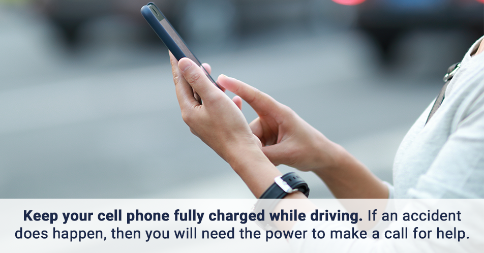Keep your cell phone fully charged while driving. If an accident does happen, then you will need the power to make a call for help.