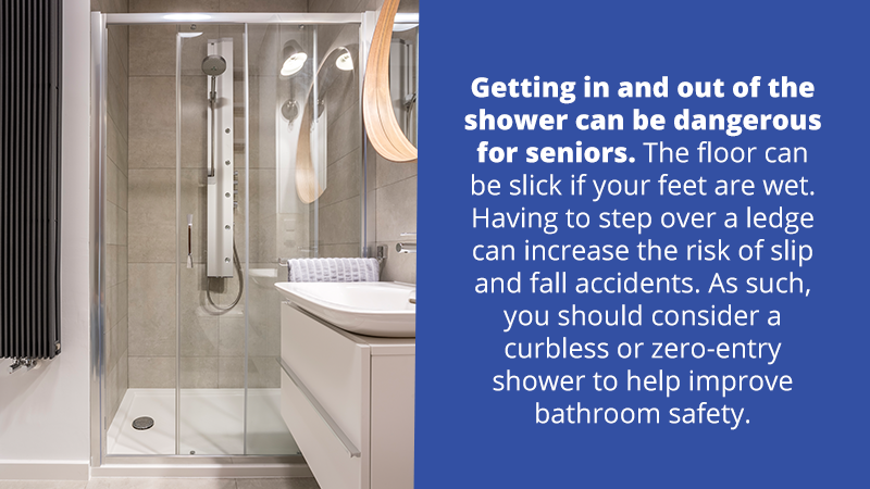 Getting in and out of the shower can be dangerous for seniors. The floor can be slick if your feet are wet. Having to step over a ledge can increase the risk of slip and fall accidents. As such, you may want to consider a curbless or zero-entry shower to help improve bathroom safety.