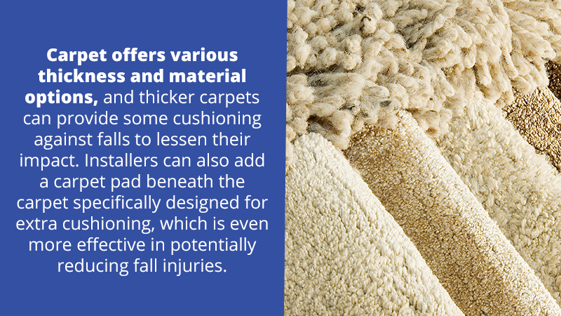 Carpet offers various thickness and material options, and thicker carpets can provide some cushioning against falls to lessen their impact. Installers can also add a carpet pad beneath the carpet specifically designed for extra cushioning, which is even more effective in potentially reducing fall injuries.