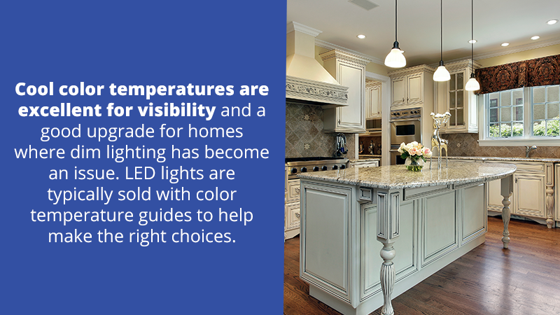 Cool color temperatures are excellent for visibility and a good upgrade for homes where dim lighting has become an issue. LED lights are typically sold with color temperature guides to help make the right choices.