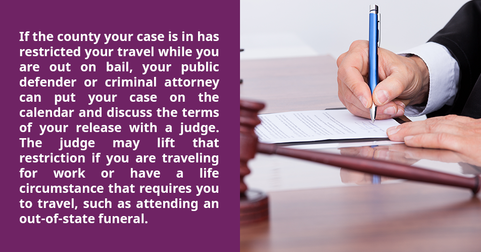 If the county your case is in has restricted your travel while you are out on bail, your public defender or criminal attorney can put your case on the calendar and discuss the terms of your release with a judge. The judge may lift that restriction if you are traveling for work or have a life circumstance that requires you to travel, such as attending an out-of-state funeral.