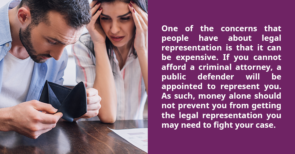 One of the concerns that people have about legal representation is that it can be expensive. If you cannot afford a criminal attorney, a public defender will be appointed to represent you. As such, money alone should not prevent you from getting the legal representation you may need to fight your case.