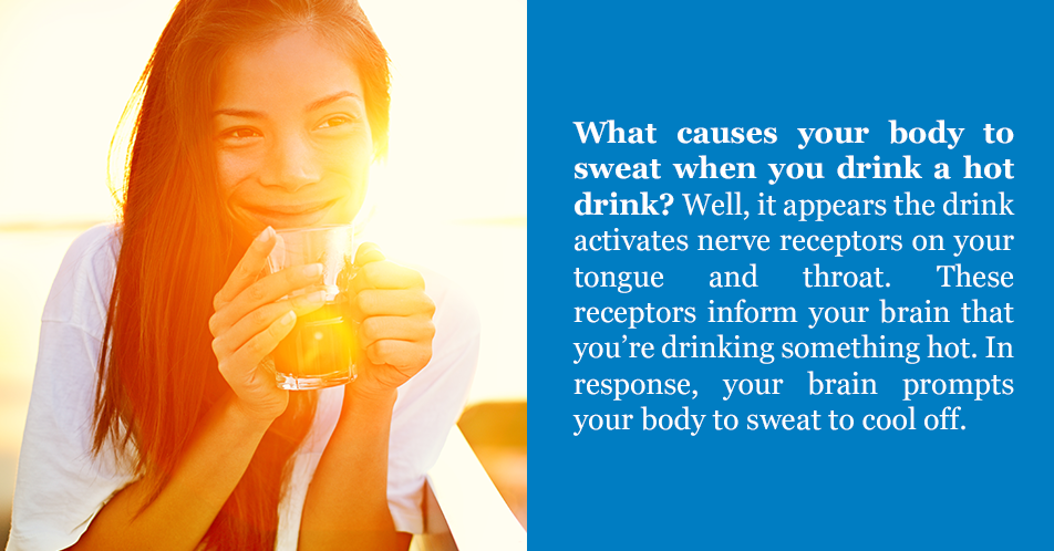 What causes your body to sweat when you drink a hot drink? Well, it appears the drink activates nerve receptors on your tongue and throat. These receptors inform your brain that you're drinking something hot. In response, your brain prompts your body to sweat to cool off.