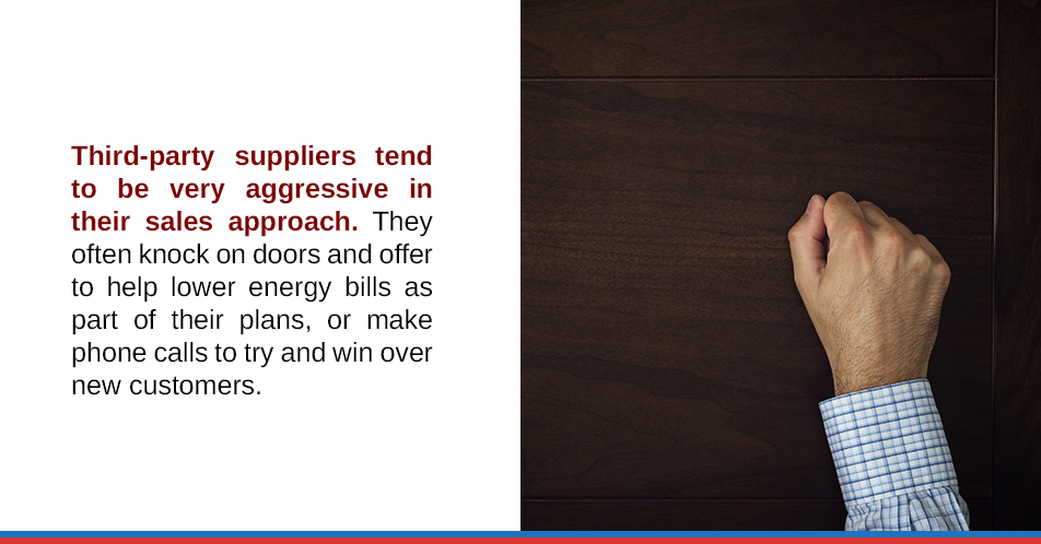 Third-party suppliers tend to be very aggressive in their sales approach. They often knock on doors and offer to help lower energy bills as part of their plans, or make phone calls to try and win over new customers.