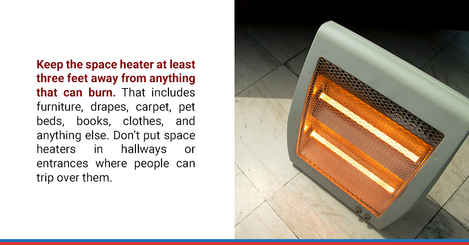 Keep the space heater at least three feet away from anything that can burn. That includes furniture, drapes, carpet, pet beds, books, clothes, and anything else. Don't put space heaters in hallways or entrances where people can trip over them.