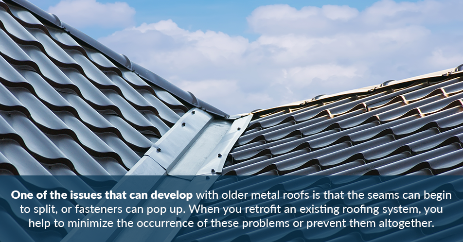 One of the issues that can develop with older metal roofs is that the seams can begin to split, or fasteners can pop up. When you retrofit an existing roofing system, you help to minimize the occurrence of these problems or prevent them altogether. The seams are sealed with new roofing material, and the new roofing material also helps to hold fasteners down in place.