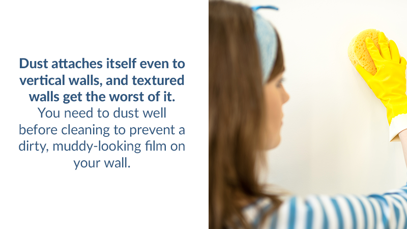 Dust attaches itself even to vertical walls, and textured walls get the worst of it. You need to dust well before cleaning to prevent a dirty, muddy-looking film on your wall.