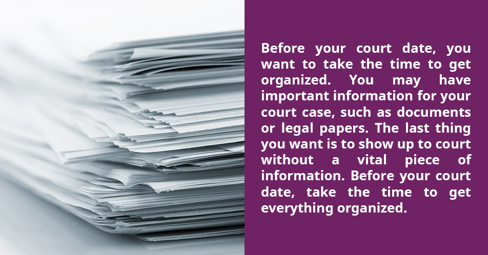 Before your court date, you want to take the time to get organized. You may have important information for your court case, such as documents or legal papers. The last thing you want is to show up to court without a vital piece of information. Before your court date, take the time to get everything organized.