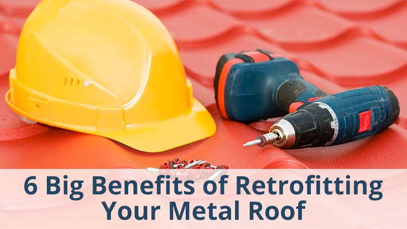 6 Big Benefits of Retrofitting Your Metal Roof