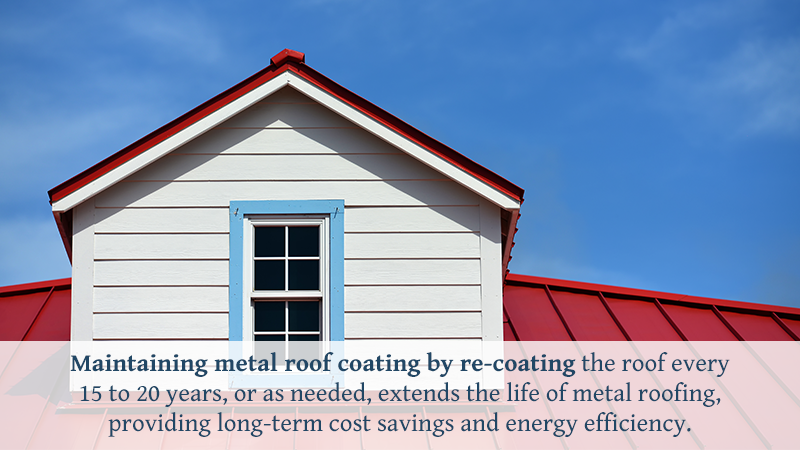 Maintaining metal roof coating by re-coating the roof every 15 to 20 years, or as needed, extends the life of metal roofing, providing long-term cost savings and energy efficiency.
