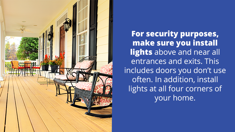 For security purposes, make sure you install lights above and near all entrances and exits. This includes doors you don't use often. In addition, install lights at all four corners of your home.