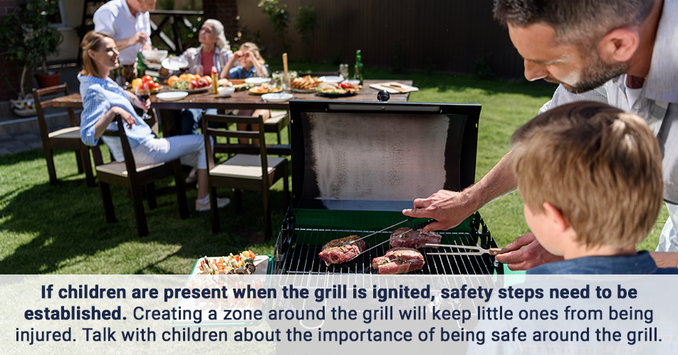 If children are present when the grill is ignited, safety steps need to be established. Creating a zone around the grill will keep little ones from being injured. Talk with children about the importance of being safe around the grill.