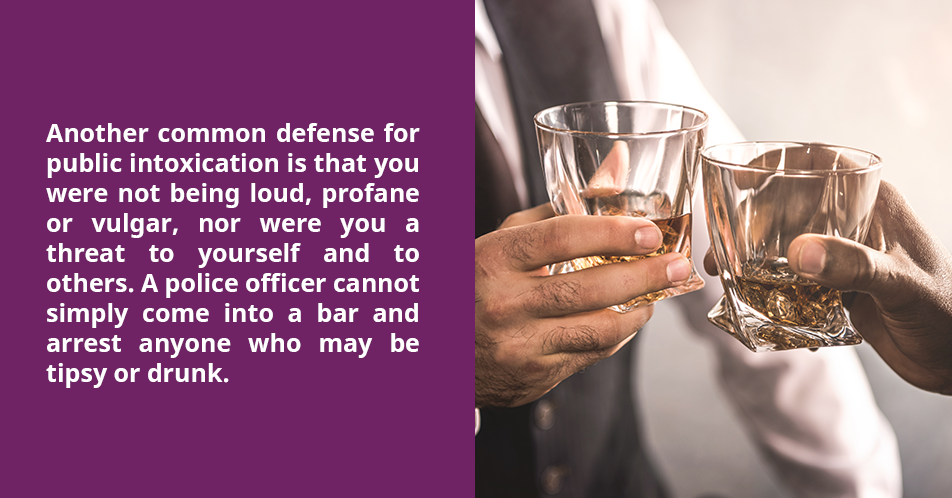 Another common defense for public intoxication is that you were not being loud, profane or vulgar, nor were you a threat to yourself and to others. A police officer cannot simply come into a bar and arrest anyone who may be tipsy or drunk.