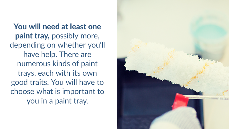 You will need at least one paint tray, possibly more, depending on whether you'll have help. There are numerous kinds of paint trays, each with its own good traits. You will have to choose what is important to you in a paint tray.