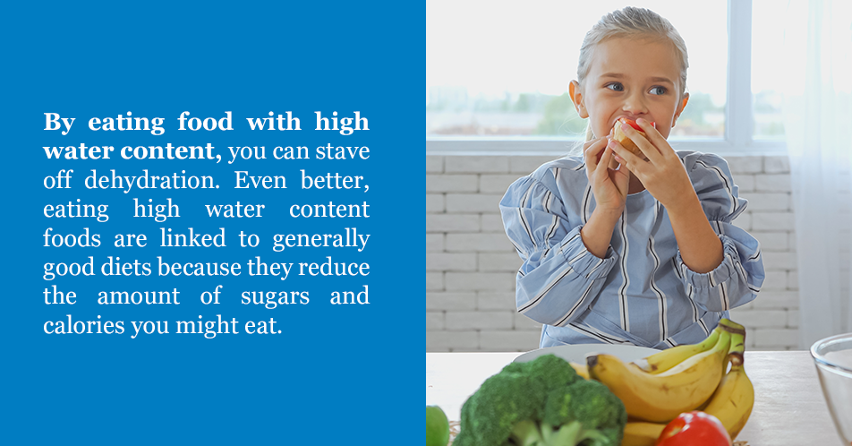 By eating food with high water content, you can stave off dehydration. Even better, eating high water content foods are linked to generally good diets because they reduce the amount of sugars and calories you might eat.