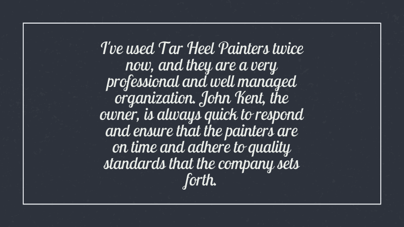 I've used tar heel painters twice now, and they are a very professional and well managed organization. John Kent, the owner, is always quick to respond and ensure that the painters are on time and adhere to quality standards that the company sets forth