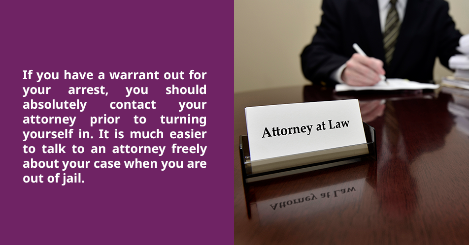 If you have a warrant out for your arrest, you should absolutely contact your attorney prior to turning yourself in. It is much easier to talk to an attorney freely about your case when you are out of jail.
