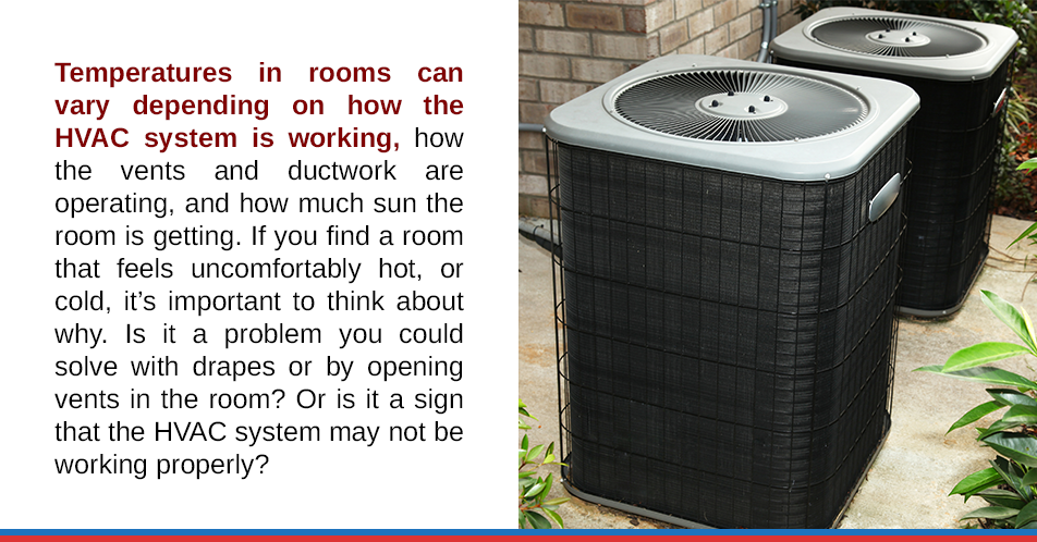 Temperatures in rooms can vary depending on how the HVAC system is working, how the vents and ductwork are operating, and how much sun the room is getting. If you find a room that feels uncomfortablyhot, or cold, it's important to think about why. Is it a problem you could solve with drapes or by opening vents in the room? Or is it a sign that the HVAC system may not be working properly?