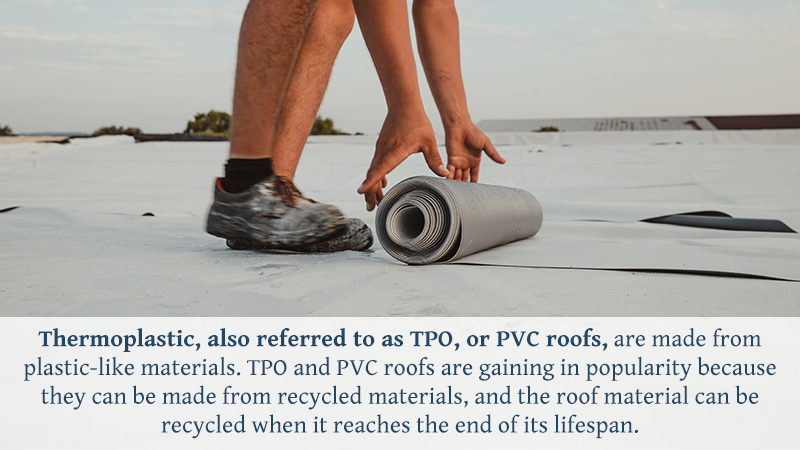 Thermoplastic, also referred to as TPO, or PVC roofs, are made from plastic-like materials. TPO and PVC roofs are gaining in popularity because they can be made from recycled materials, and the roof material can be recycled when it reaches the end of its lifespan.