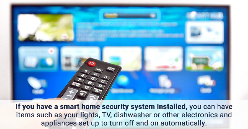 If you have a smart home security system installed, you can have items such as your lights, TV, dishwasher or other electronics and appliances set up to turn off and on automatically.