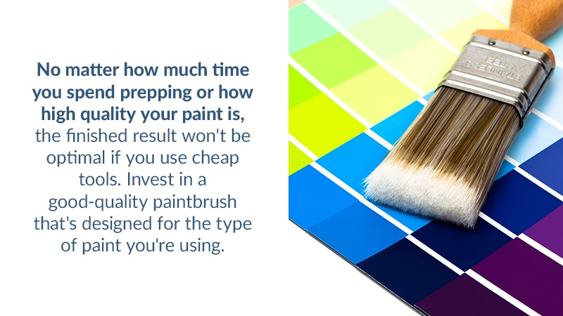 No matter how much time you spend prepping or how high quality your paint is, the finished result won't be optimal if you use cheap tools. Invest in a good-quality paintbrush that's designed for the type of paint you're using.