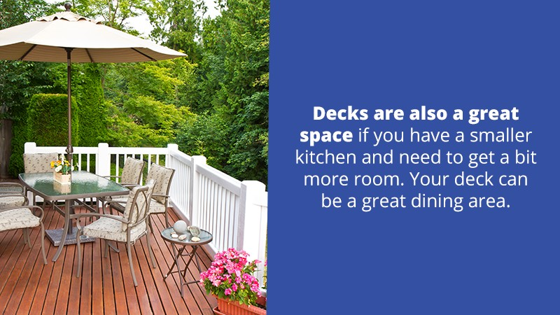 Decks are also a great space if you have a smaller kitchen and need to get a bit more room. Your deck can be a great dining area.