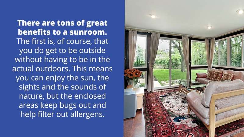 There are tons of great benefits to a sunroom. The first is, of course, that you do get to be outside without having to be in the actual outdoors. This means you can enjoy the sun, the sights and the sounds of nature, but the screened-in areas keep bugs out and help filter out allergens.
