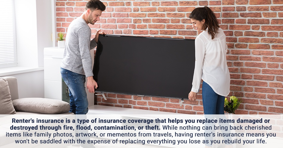 Renter'sinsurance is a type of insurance coverage that helps you replace items damaged or destroyed through fire, flood, contamination, or theft. While nothing can bring back cherished items like family photos, artwork, or mementos from travels, having renter's insurance means you won't be saddled with the expense of replacing everything you lose as you rebuild your life.