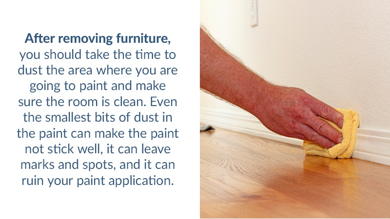 After removing furniture, you should take the time to dust the area where you are going to paint and make sure the room is clean. Even the smallest bits of dust in the paint can make the paint not stick well, it can leave marks and spots, and it can ruin your paint application.