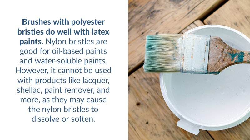 Brushes with polyester bristles do well with latex paints. Nylon bristles are good for oil-based paints and water-soluble paints. However, it cannot be used with products like lacquer,shellac, paint remover, and more, as they may cause the nylon bristles to dissolve or soften.