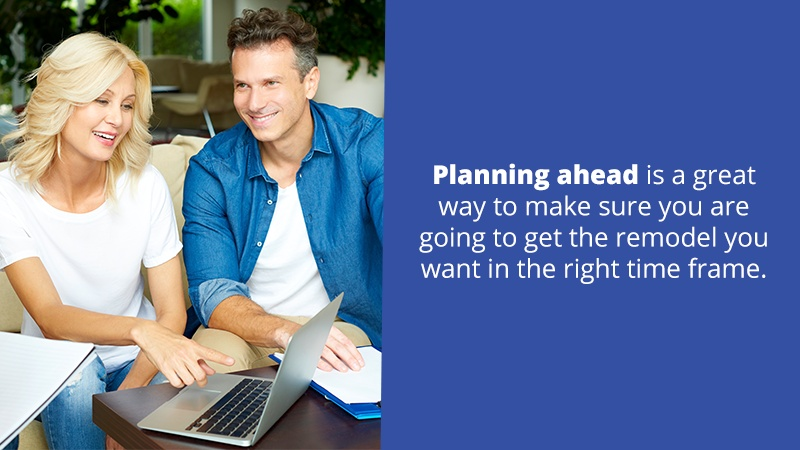 Planning ahead is a great way to make sure you are going to get the remodel you want in the right time frame.