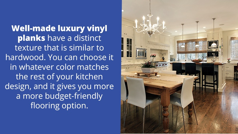 Well-made luxury vinyl planks have a distinct texture that is similar to hardwood. You can choose it in whatever color matches the rest of your kitchen design, and it gives you more a more budget-friendly flooring option.