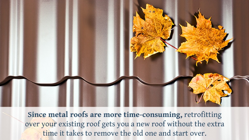 Since metal roofs are more time-consuming, retrofitting over your existing roof gets you a new roof without the extra time it takes to remove the old one and start over.