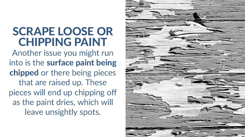 Scrape Loose or Chipping Paint Another issue you might run into is the surface paint being chipped or there being pieces that are raised up. These pieces will end up chipping off as the paint dries, which will leave unsightly spots.