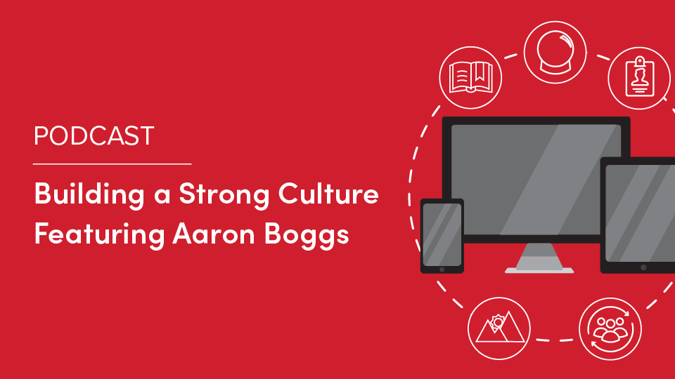 Podcast: Building a Strong Culture Featuring Aaron Boggs