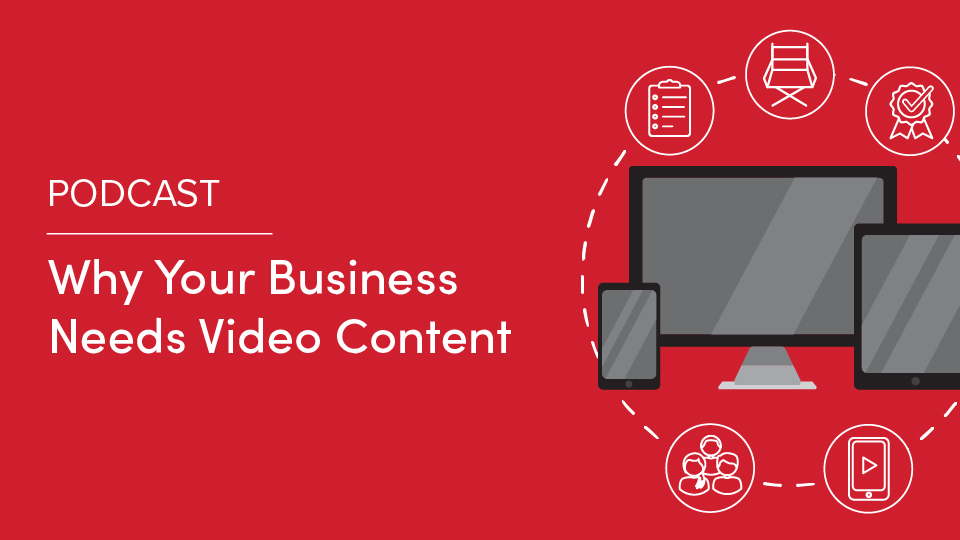 Podcast: Why Your Business Needs Video Content