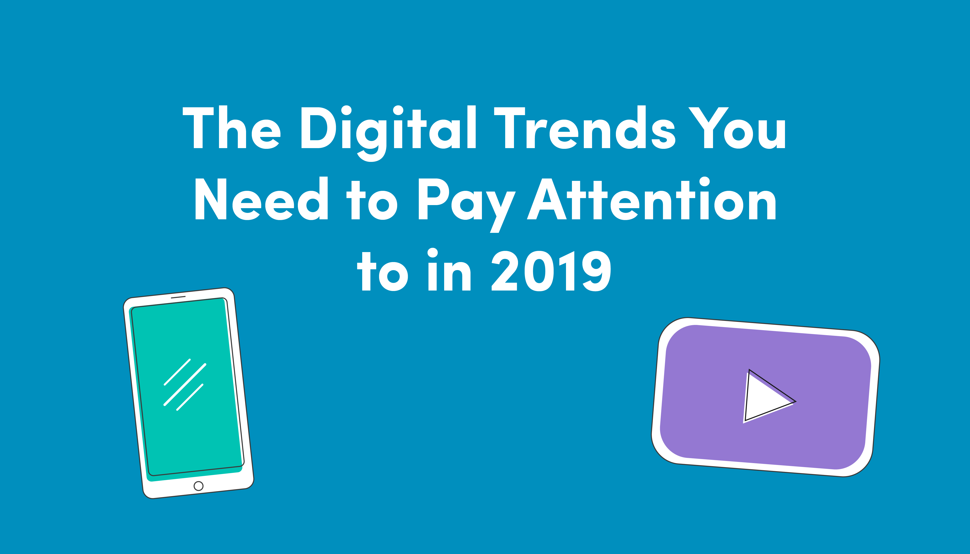 The Digital Trends You Need to Pay Attention to in 2019