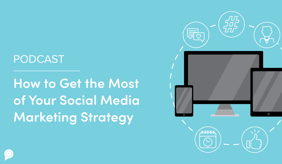 Podcast: How to Get the Most of Your Social Media Marketing Strategy