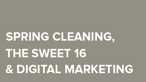Spring Cleaning, the Sweet 16 and Digital Marketing Tips